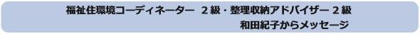 福祉住環境コーディネーター2級・整理収納アドバイザー2級 和田紀子からメッセージ